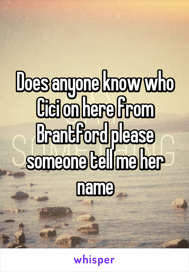 Does anyone know who Cici on here from Brantford please someone tell me her name