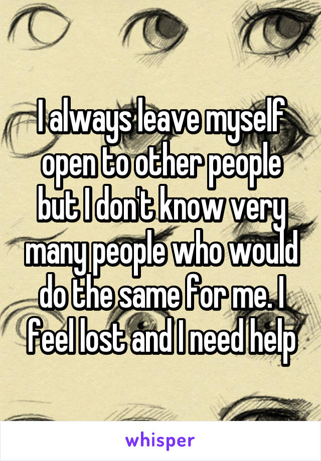 I always leave myself open to other people but I don't know very many people who would do the same for me. I feel lost and I need help