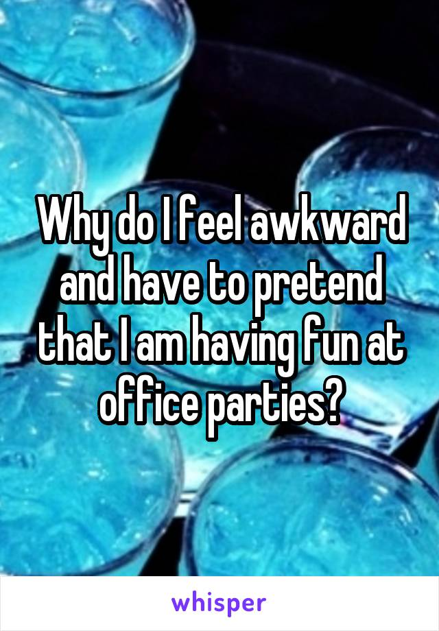 Why do I feel awkward and have to pretend that I am having fun at office parties?