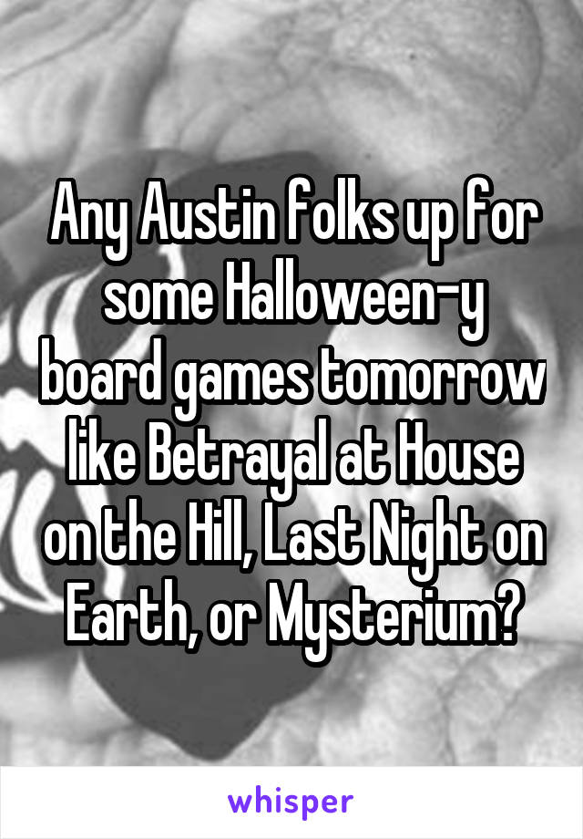 Any Austin folks up for some Halloween-y board games tomorrow like Betrayal at House on the Hill, Last Night on Earth, or Mysterium?