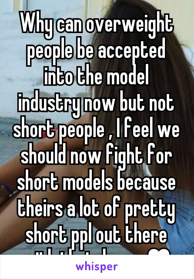 Why can overweight people be accepted into the model industry now but not short people , I feel we should now fight for short models because theirs a lot of pretty short ppl out there with that dream♥