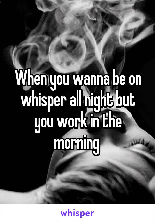When you wanna be on whisper all night but you work in the morning