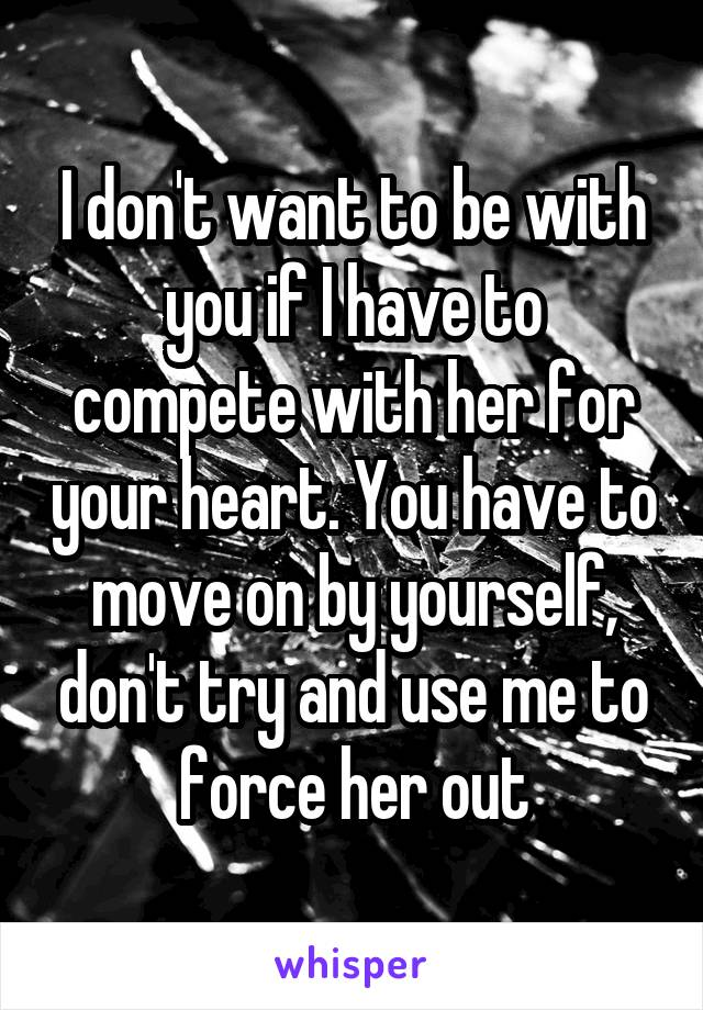 I don't want to be with you if I have to compete with her for your heart. You have to move on by yourself, don't try and use me to force her out