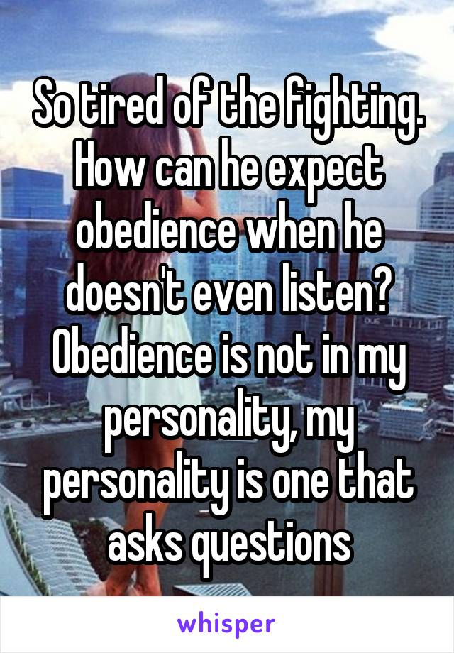 So tired of the fighting. How can he expect obedience when he doesn't even listen? Obedience is not in my personality, my personality is one that asks questions