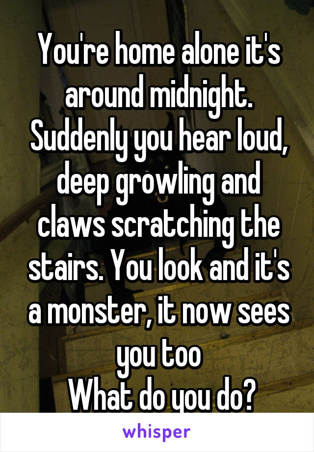 You're home alone it's around midnight. Suddenly you hear loud, deep growling and claws scratching the stairs. You look and it's a monster, it now sees you too  What do you do?