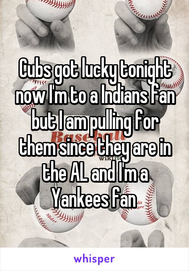 Cubs got lucky tonight now I'm to a Indians fan but I am pulling for them since they are in the AL and I'm a Yankees fan