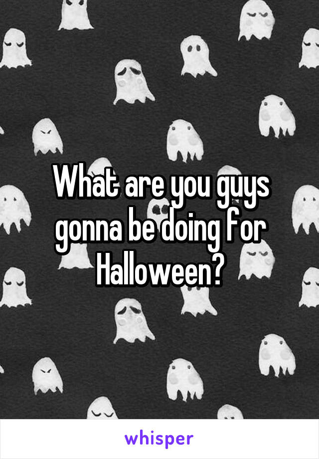 What are you guys gonna be doing for Halloween?