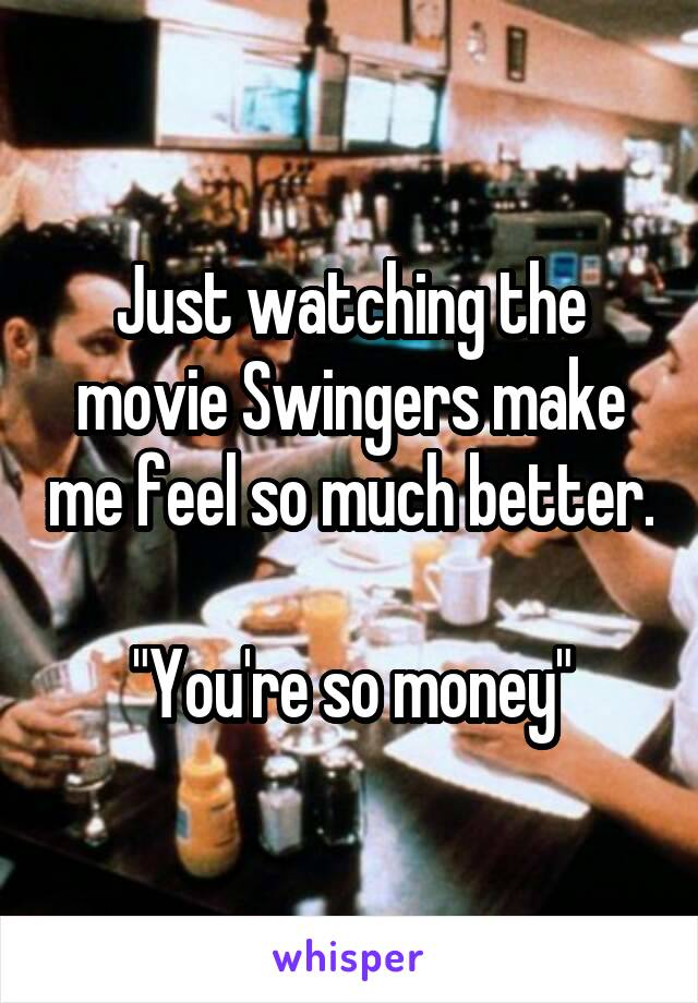 """Just watching the movie Swingers make me feel so much better.  """"You're so money"""""""