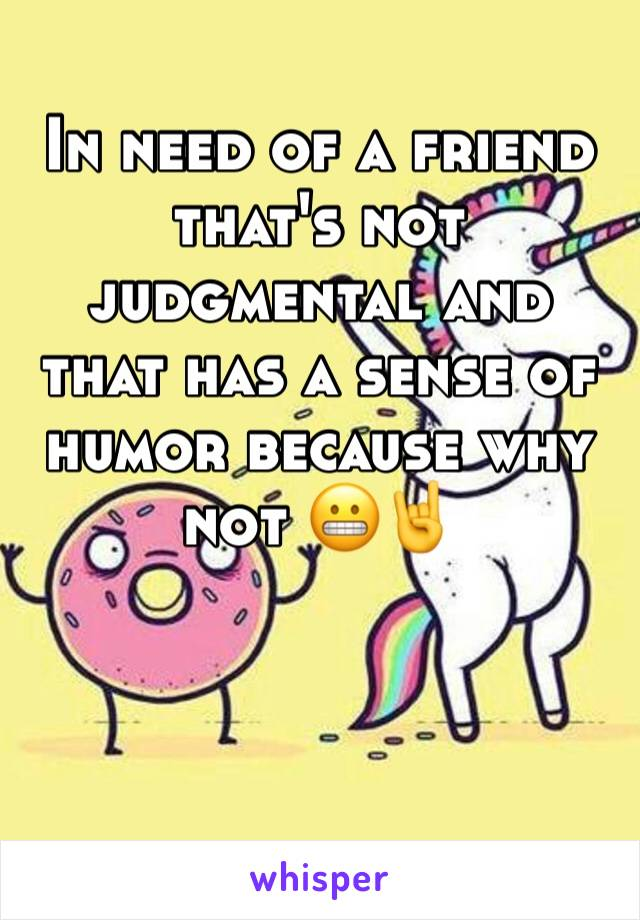 In need of a friend that's not judgmental and that has a sense of humor because why not 😬🤘