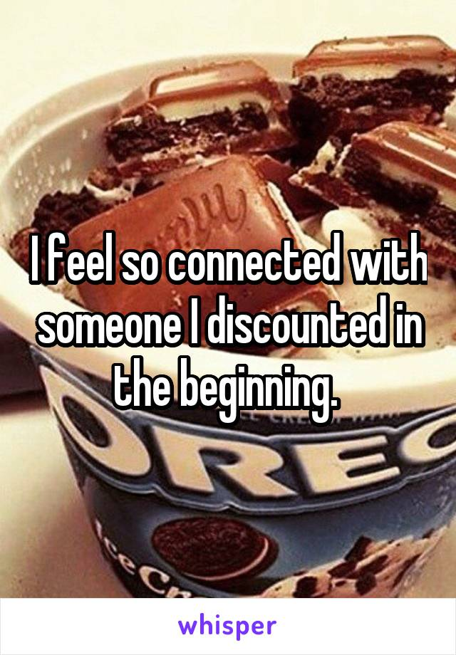 I feel so connected with someone I discounted in the beginning.
