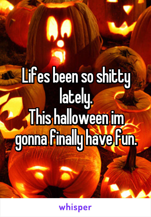 Lifes been so shitty lately. This halloween im gonna finally have fun.