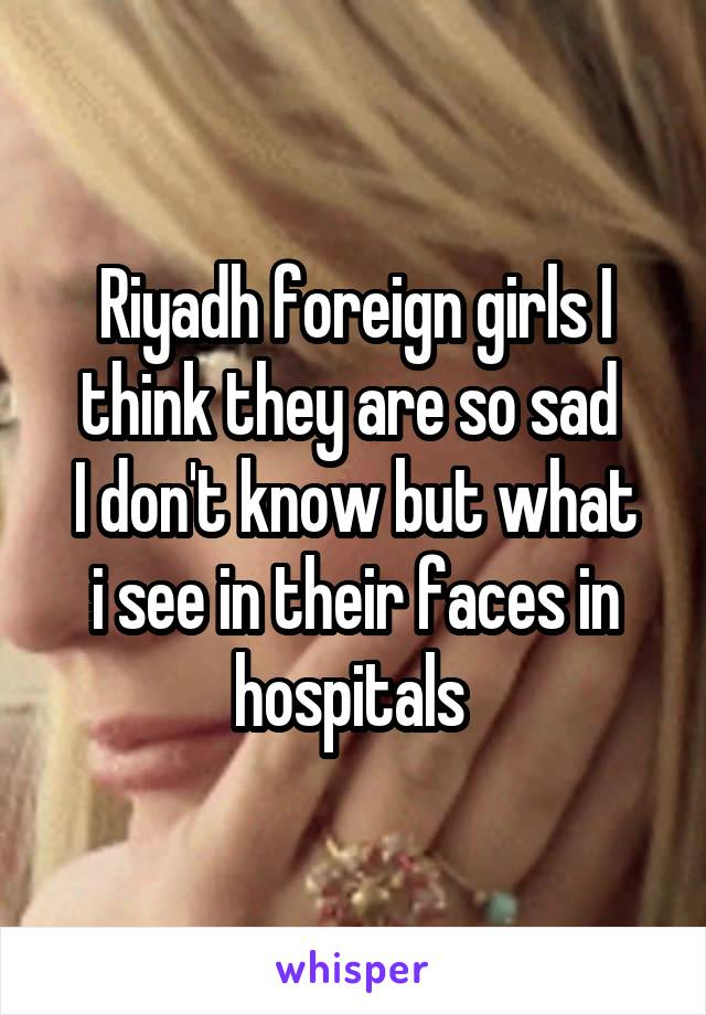 Riyadh foreign girls I think they are so sad  I don't know but what i see in their faces in hospitals