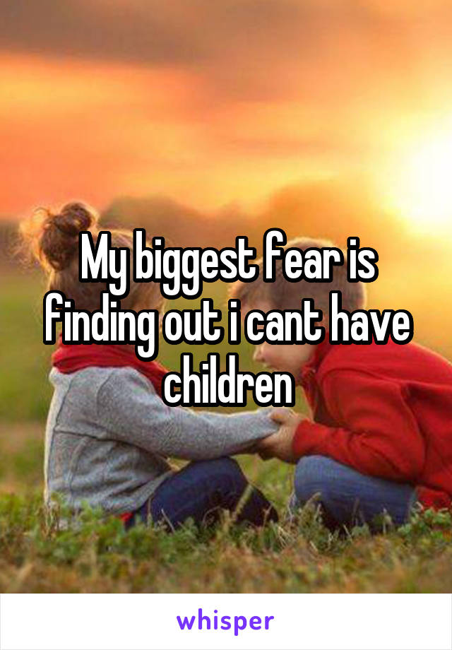 My biggest fear is finding out i cant have children