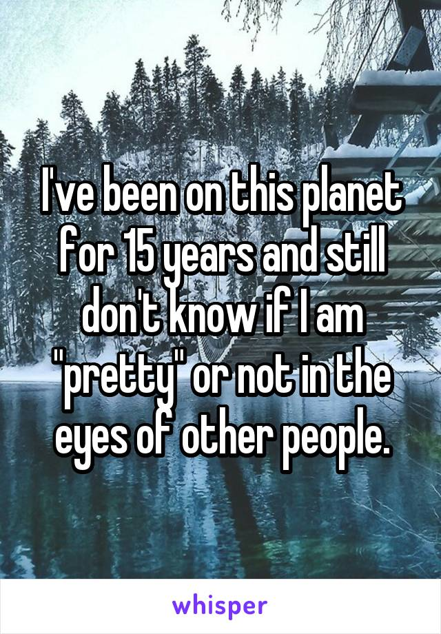 "I've been on this planet for 15 years and still don't know if I am ""pretty"" or not in the eyes of other people."