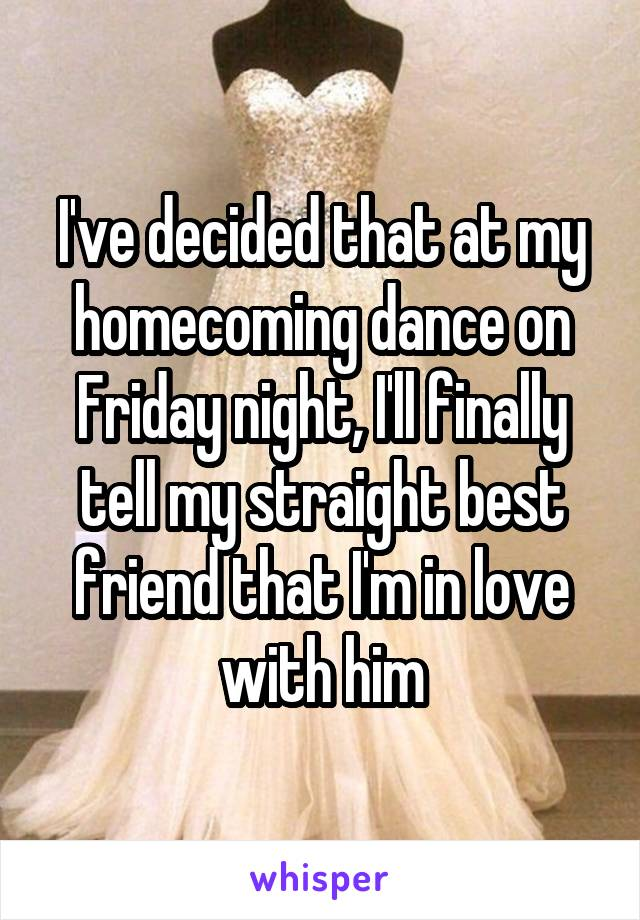 I've decided that at my homecoming dance on Friday night, I'll finally tell my straight best friend that I'm in love with him