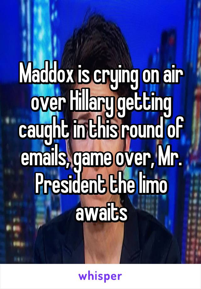 Maddox is crying on air over Hillary getting caught in this round of emails, game over, Mr. President the limo awaits