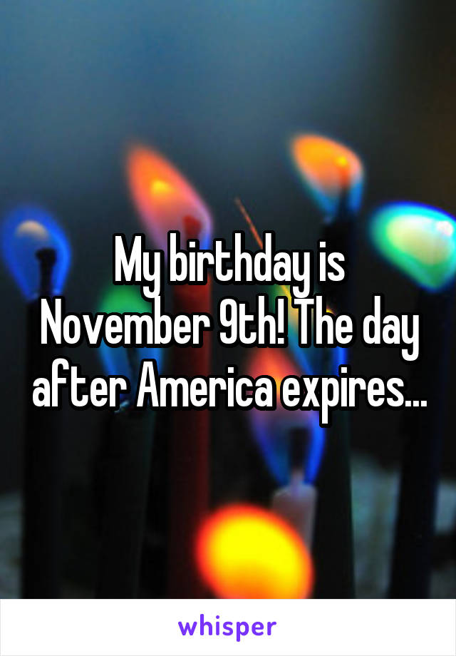 My birthday is November 9th! The day after America expires...