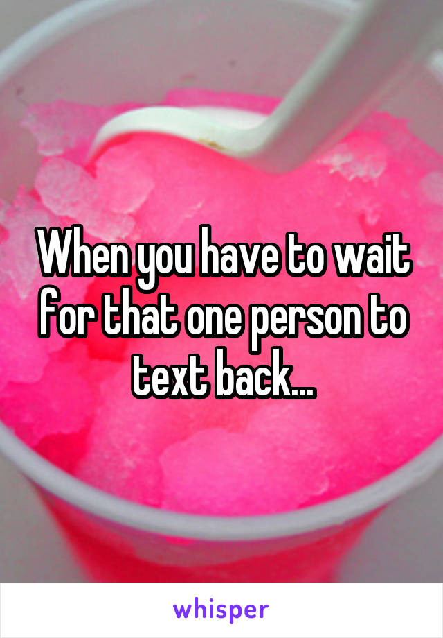 When you have to wait for that one person to text back...