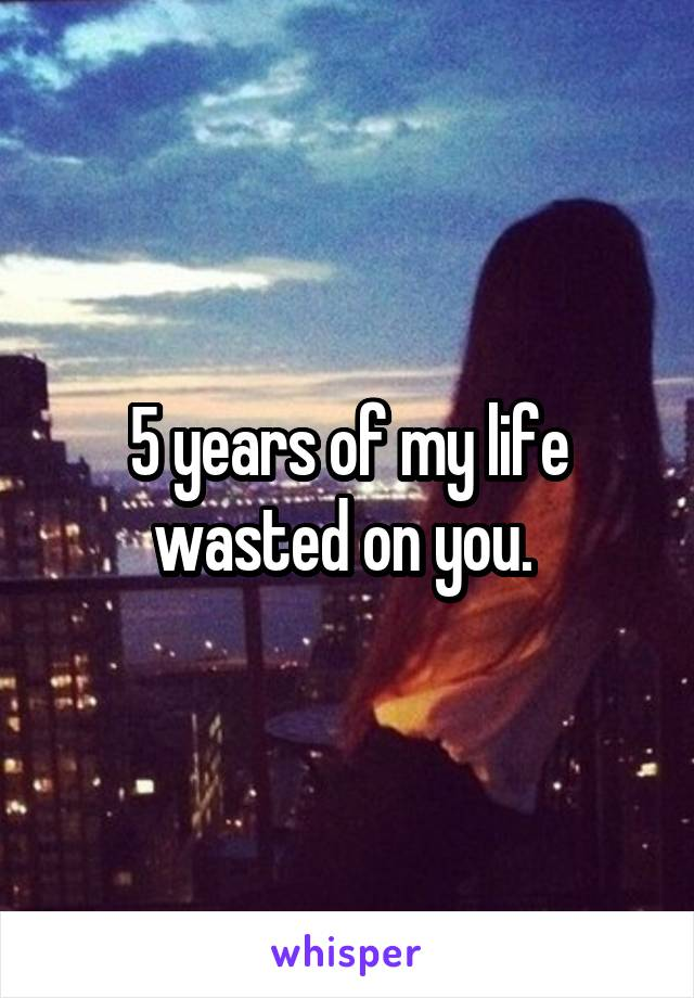 5 years of my life wasted on you.