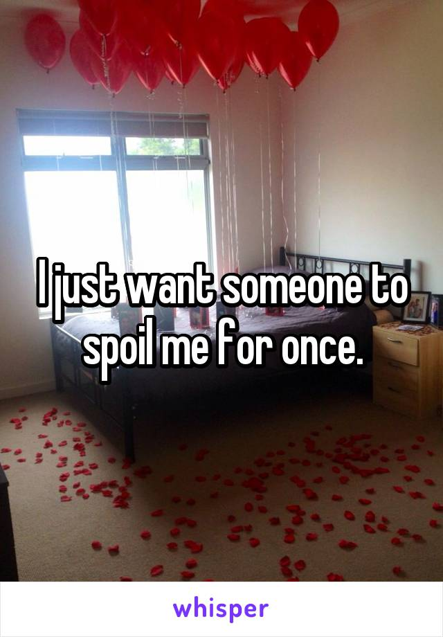 I just want someone to spoil me for once.