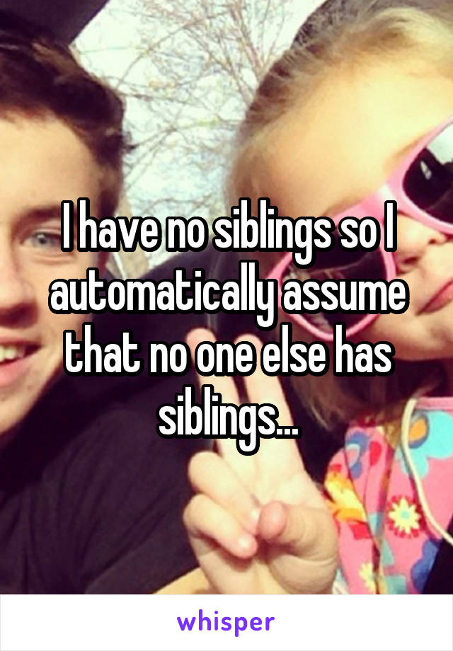 I have no siblings so I automatically assume that no one else has siblings...