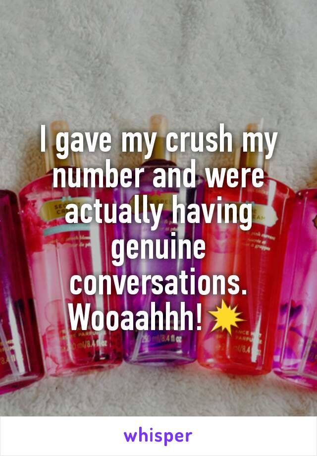 I gave my crush my number and were actually having genuine conversations. Wooaahhh!💥