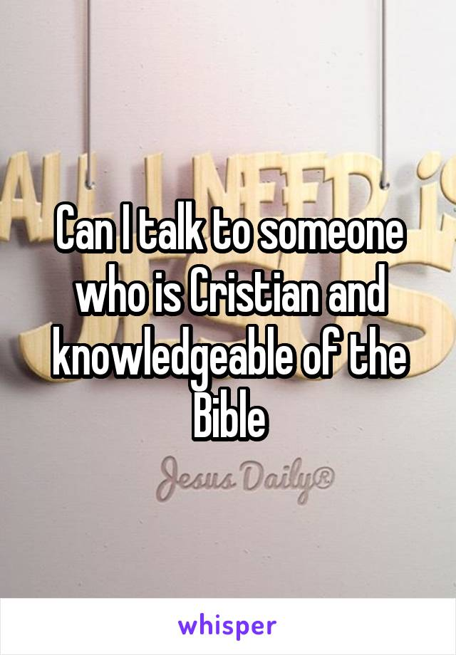 Can I talk to someone who is Cristian and knowledgeable of the Bible