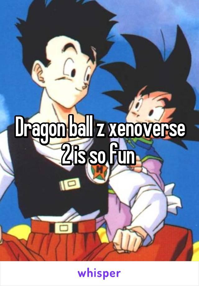Dragon ball z xenoverse 2 is so fun