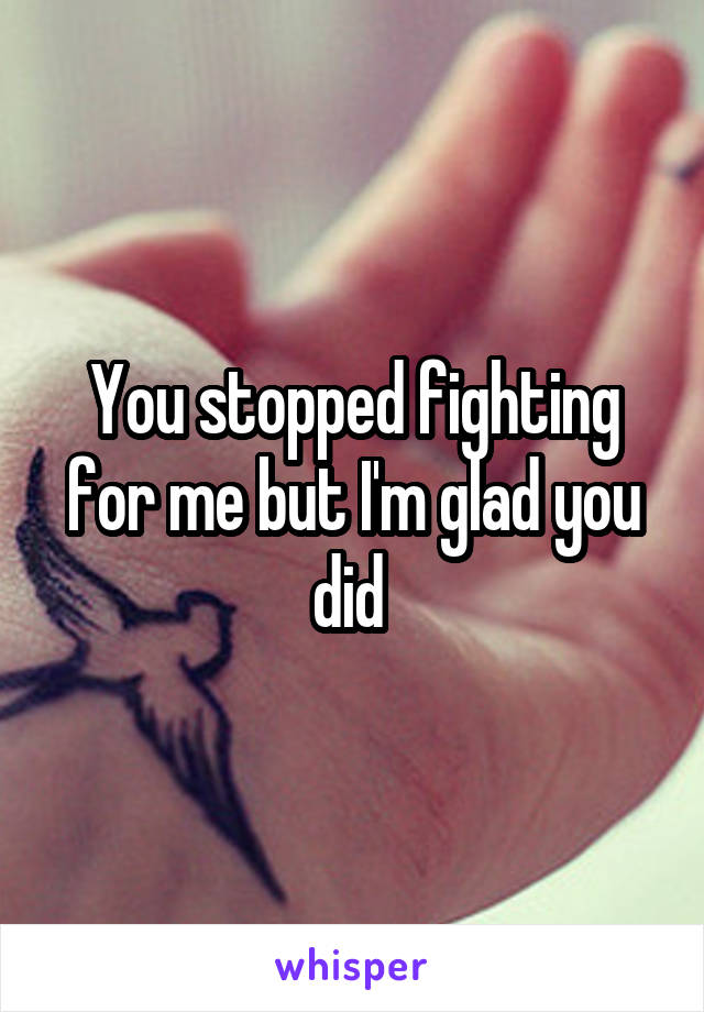 You stopped fighting for me but I'm glad you did