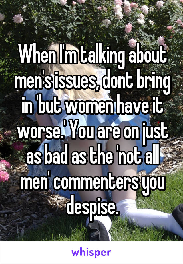 When I'm talking about men's issues, dont bring in 'but women have it worse.' You are on just as bad as the 'not all men' commenters you despise.