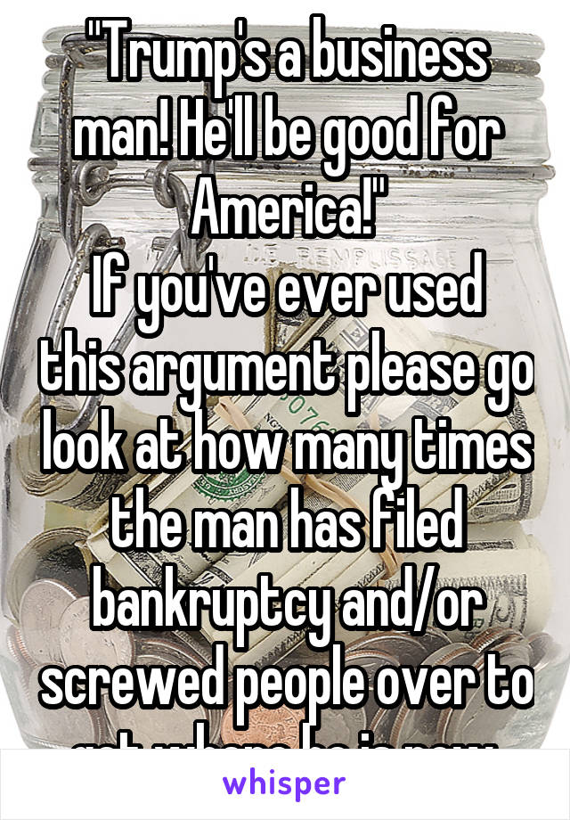 """""""Trump's a business man! He'll be good for America!"""" If you've ever used this argument please go look at how many times the man has filed bankruptcy and/or screwed people over to get where he is now."""