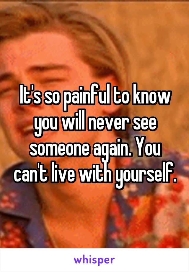 It's so painful to know you will never see someone again. You can't live with yourself.