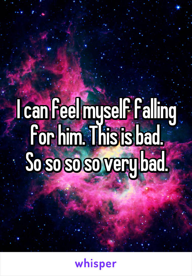 I can feel myself falling for him. This is bad.  So so so so very bad.