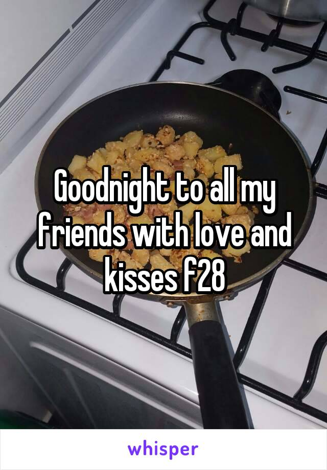 Goodnight to all my friends with love and kisses f28