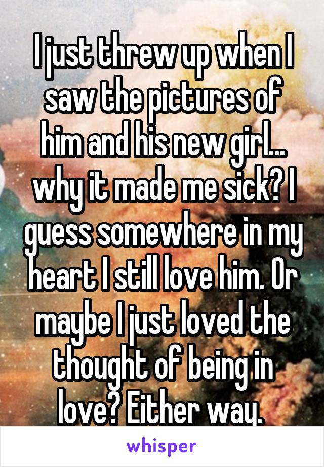 I just threw up when I saw the pictures of him and his new girl... why it made me sick? I guess somewhere in my heart I still love him. Or maybe I just loved the thought of being in love? Either way.