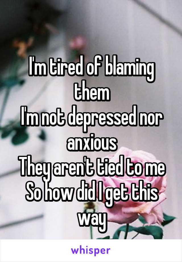 I'm tired of blaming them I'm not depressed nor anxious They aren't tied to me So how did I get this way