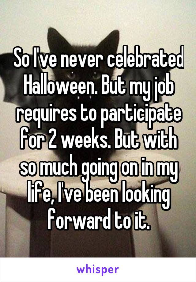 So I've never celebrated Halloween. But my job requires to participate for 2 weeks. But with so much going on in my life, I've been looking forward to it.