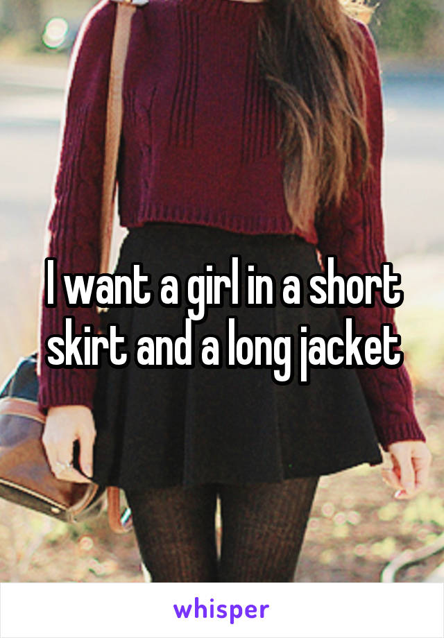 I want a girl in a short skirt and a long jacket