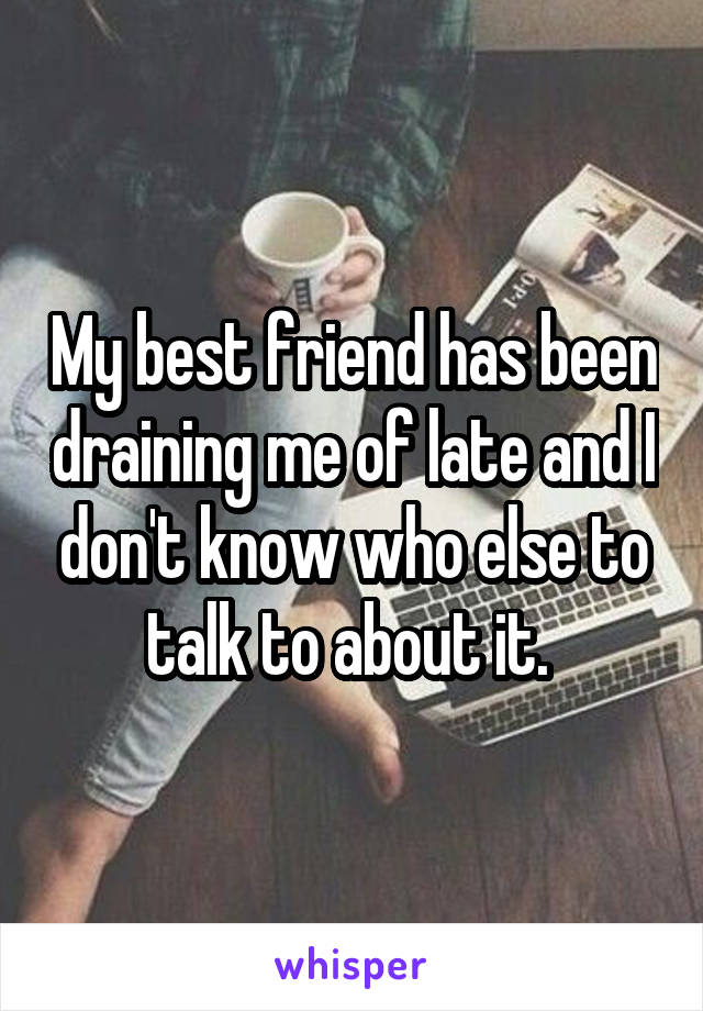 My best friend has been draining me of late and I don't know who else to talk to about it.
