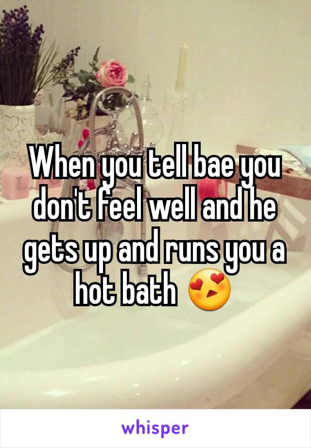 When you tell bae you don't feel well and he gets up and runs you a hot bath 😍