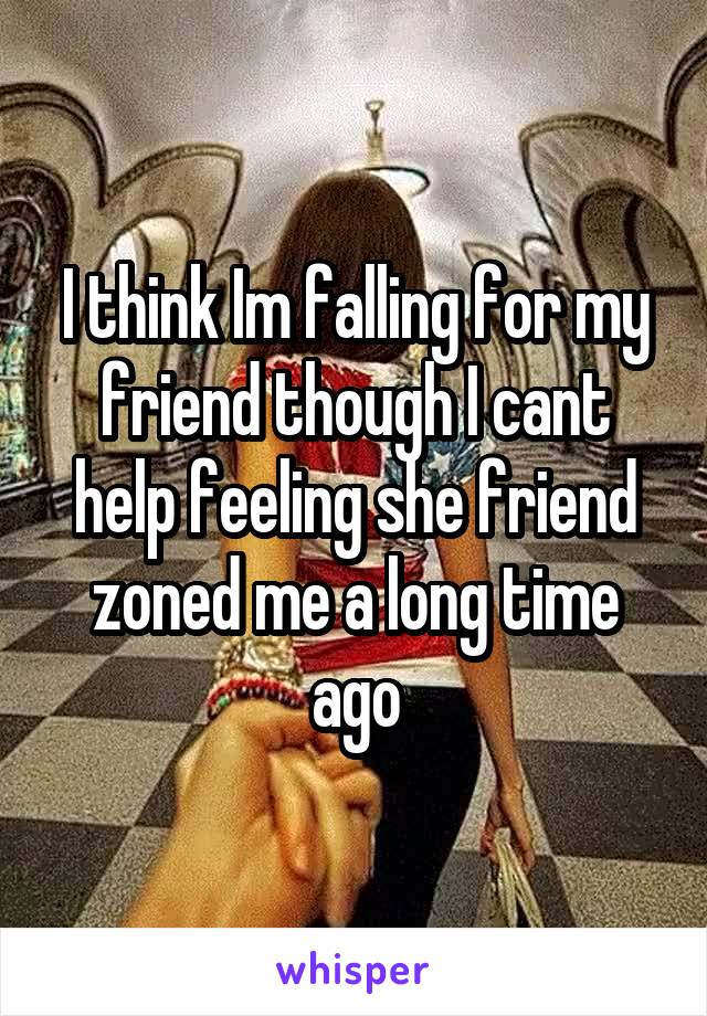 I think Im falling for my friend though I cant help feeling she friend zoned me a long time ago