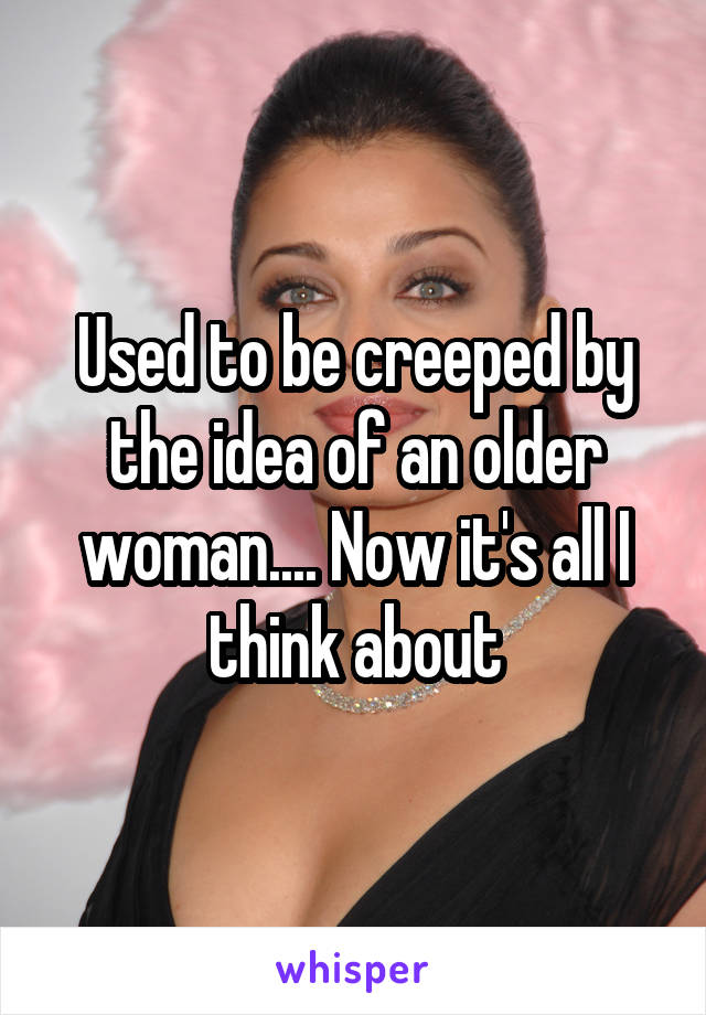 Used to be creeped by the idea of an older woman.... Now it's all I think about