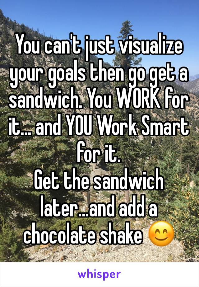 You can't just visualize your goals then go get a sandwich. You WORK for it... and YOU Work Smart for it.  Get the sandwich later...and add a chocolate shake 😊
