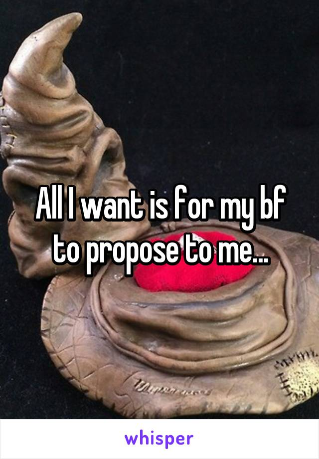 All I want is for my bf to propose to me...