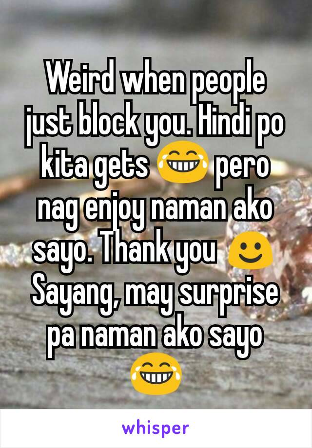 Weird when people just block you. Hindi po kita gets 😂 pero nag enjoy naman ako sayo. Thank you ☺ Sayang, may surprise pa naman ako sayo 😂