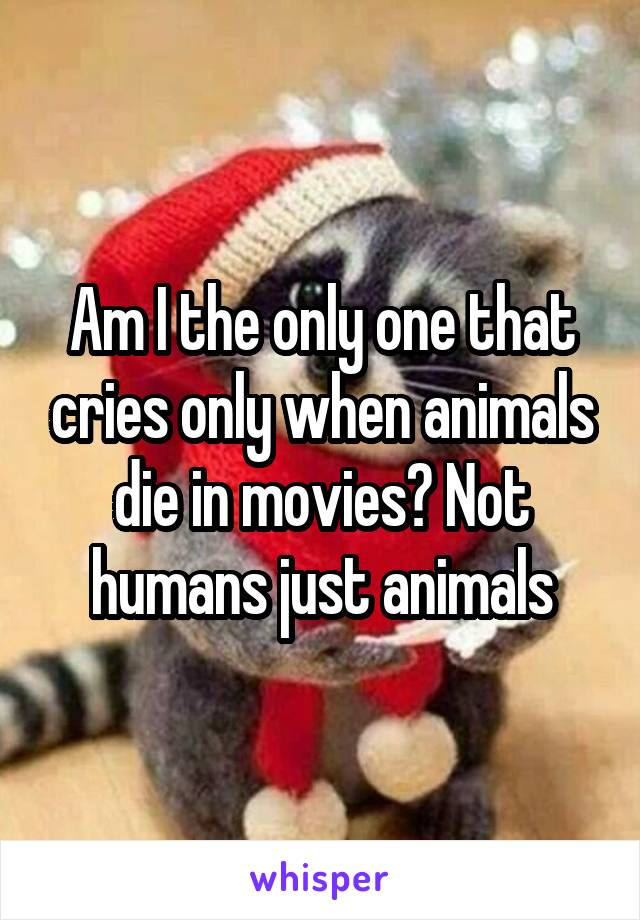 Am I the only one that cries only when animals die in movies? Not humans just animals