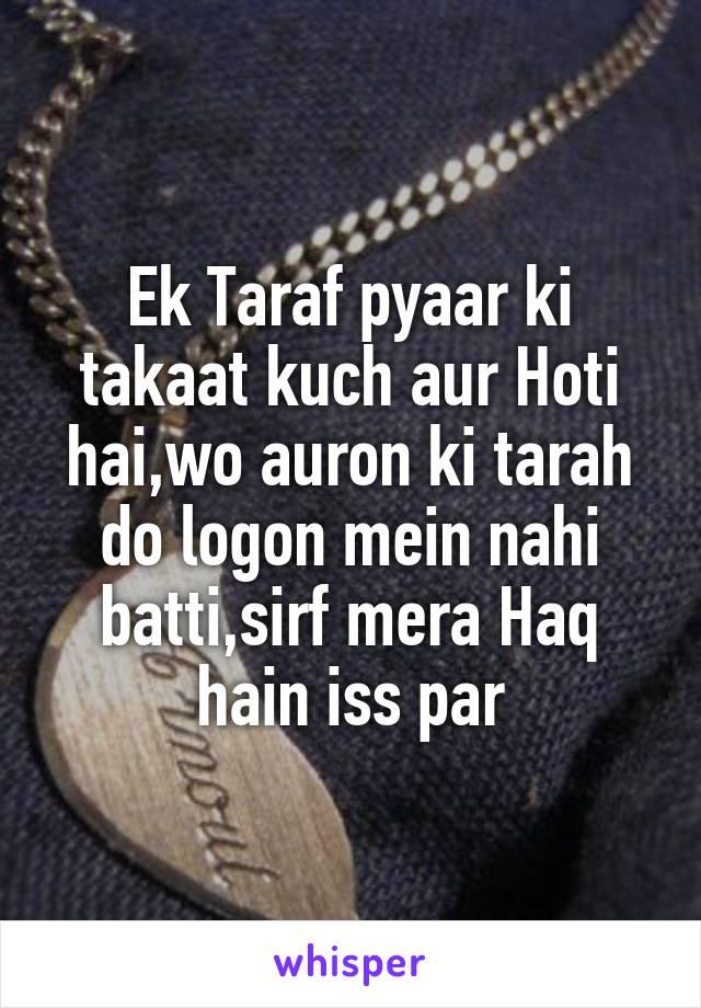Ek Taraf pyaar ki takaat kuch aur Hoti hai,wo auron ki tarah do logon mein nahi batti,sirf mera Haq hain iss par