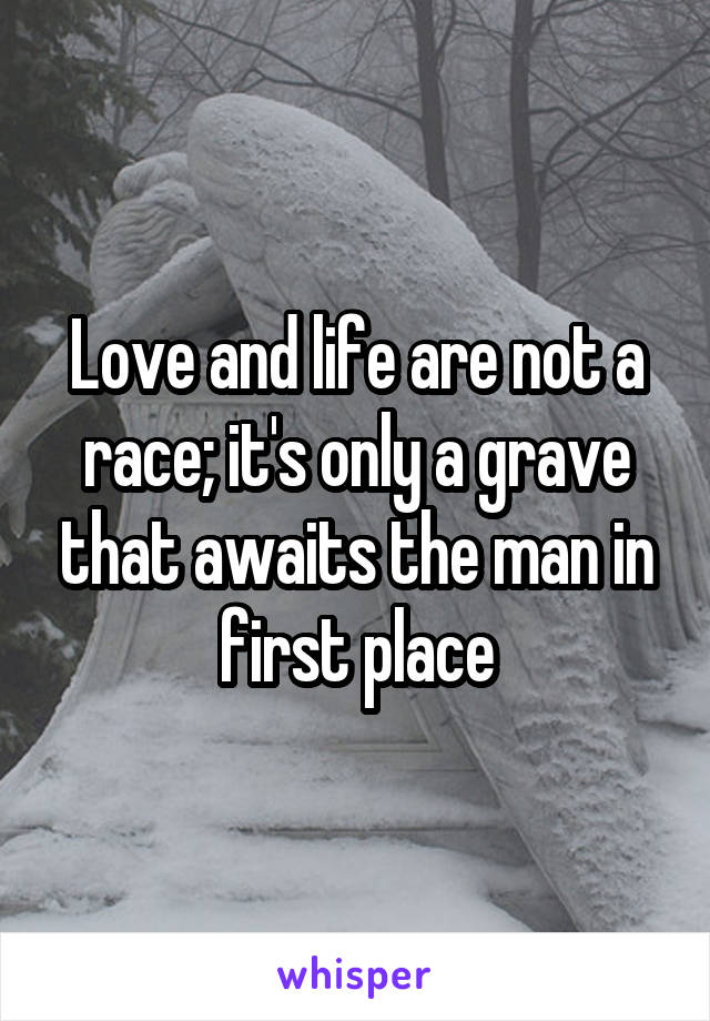 Love and life are not a race; it's only a grave that awaits the man in first place