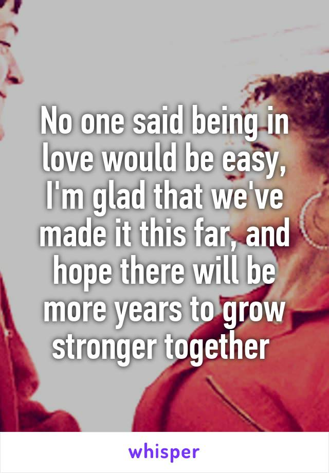 No one said being in love would be easy, I'm glad that we've made it this far, and hope there will be more years to grow stronger together