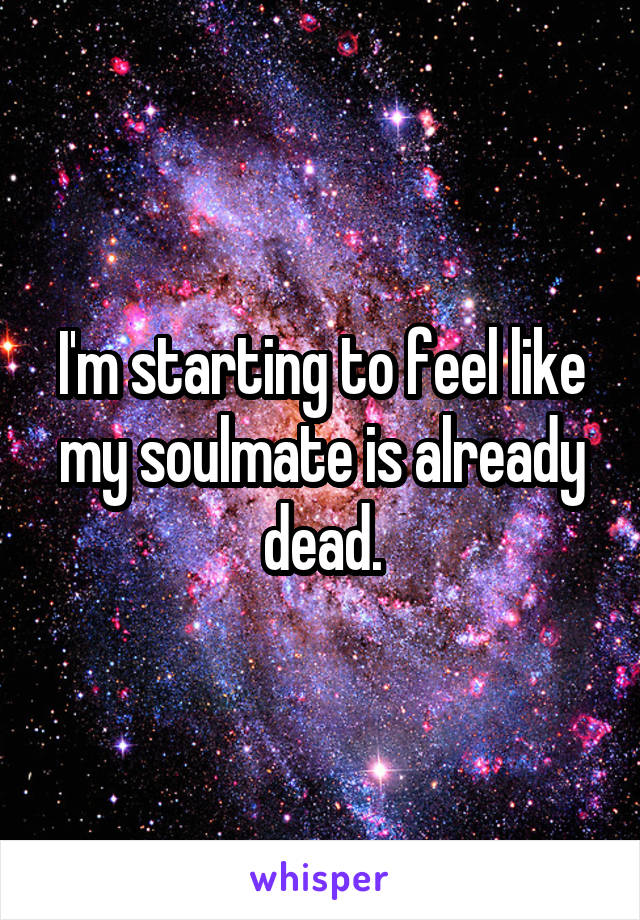I'm starting to feel like my soulmate is already dead.